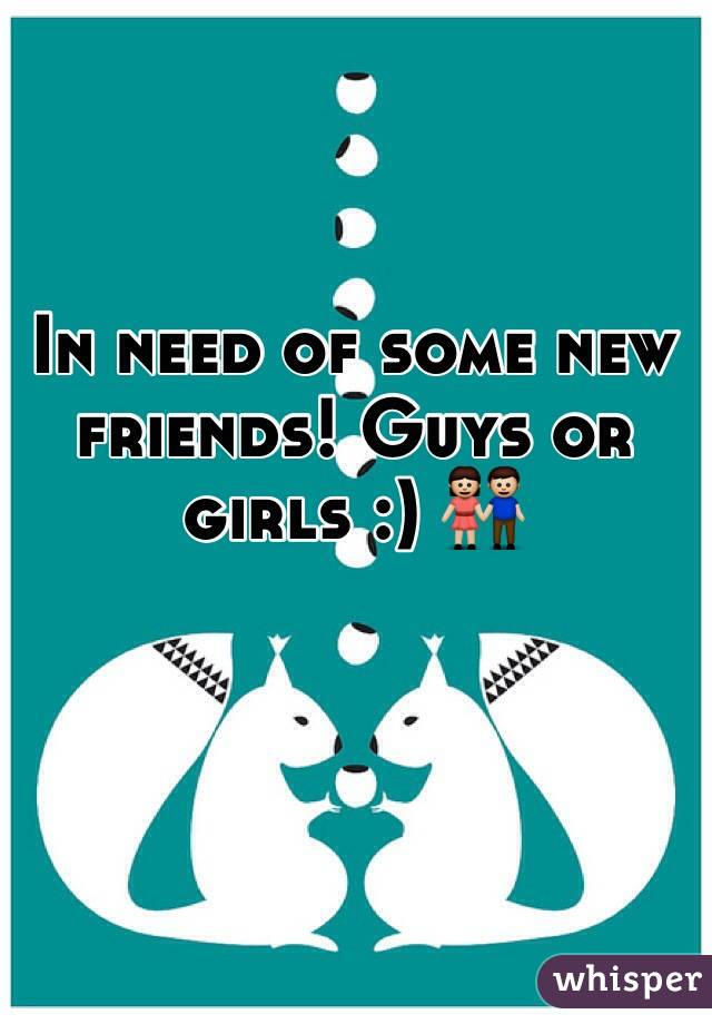 In need of some new friends! Guys or girls :) 👫