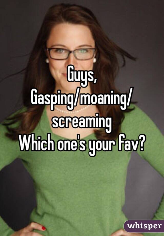 Guys, Gasping/moaning/screaming Which one's your fav?