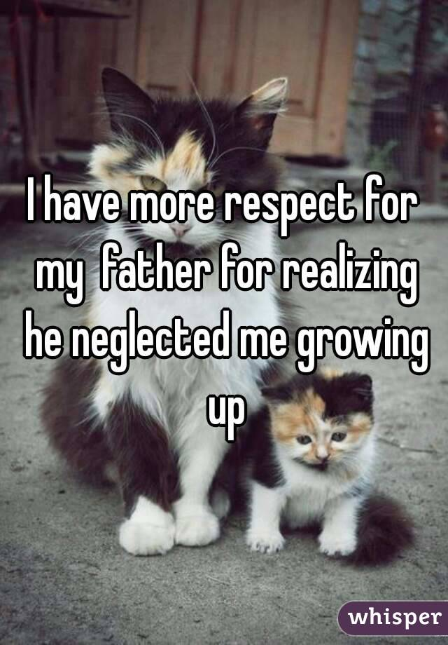 I have more respect for my  father for realizing he neglected me growing up