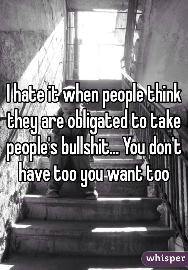 I hate it when people think they are obligated to take people's bullshit... You don't have too you want too