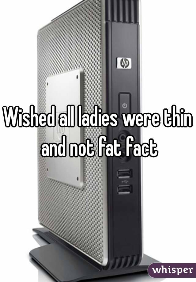 Wished all ladies were thin and not fat fact