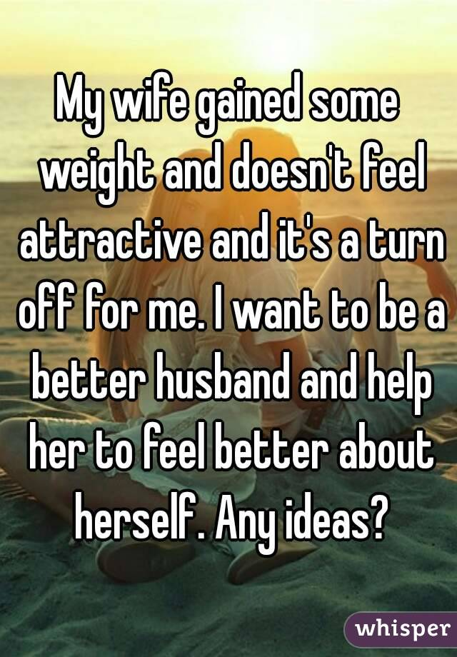 My wife gained some weight and doesn't feel attractive and it's a turn off for me. I want to be a better husband and help her to feel better about herself. Any ideas?