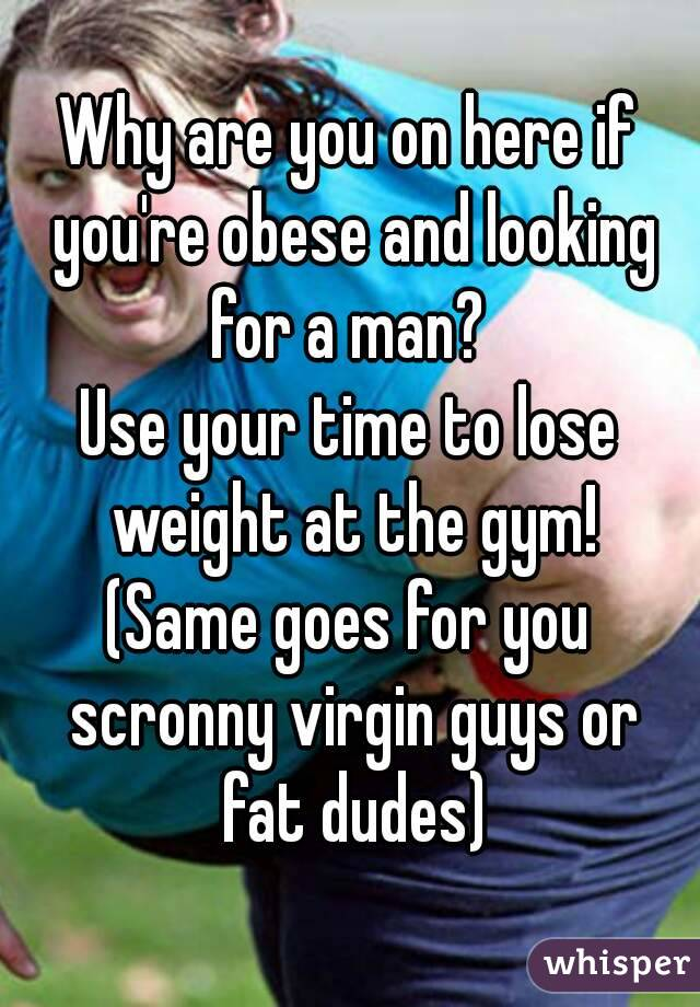 Why are you on here if you're obese and looking for a man?  Use your time to lose weight at the gym! (Same goes for you scronny virgin guys or fat dudes)
