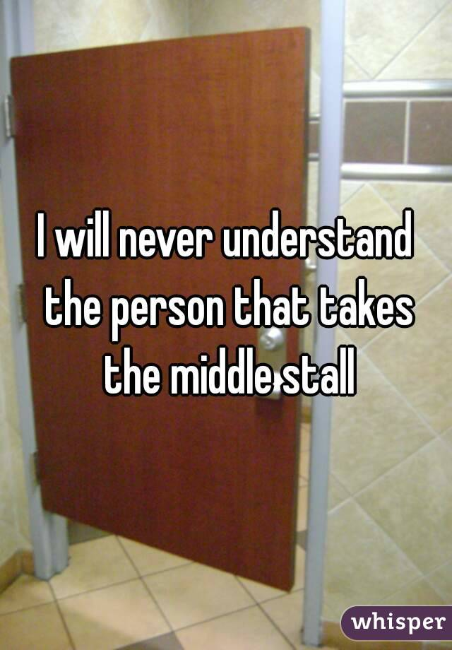 I will never understand the person that takes the middle stall