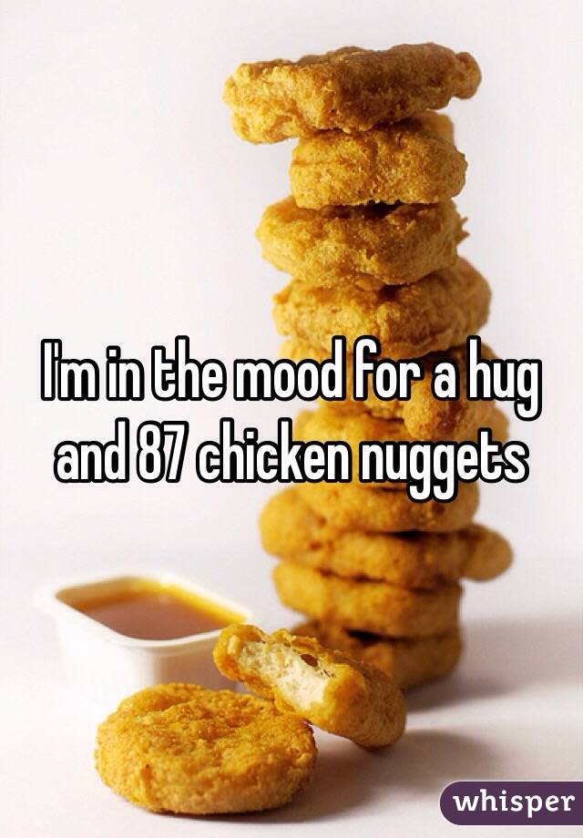 I'm in the mood for a hug and 87 chicken nuggets