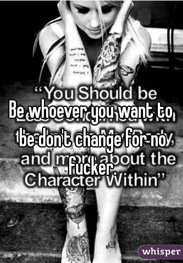 Be whoever you want to be don't change for no fucker.