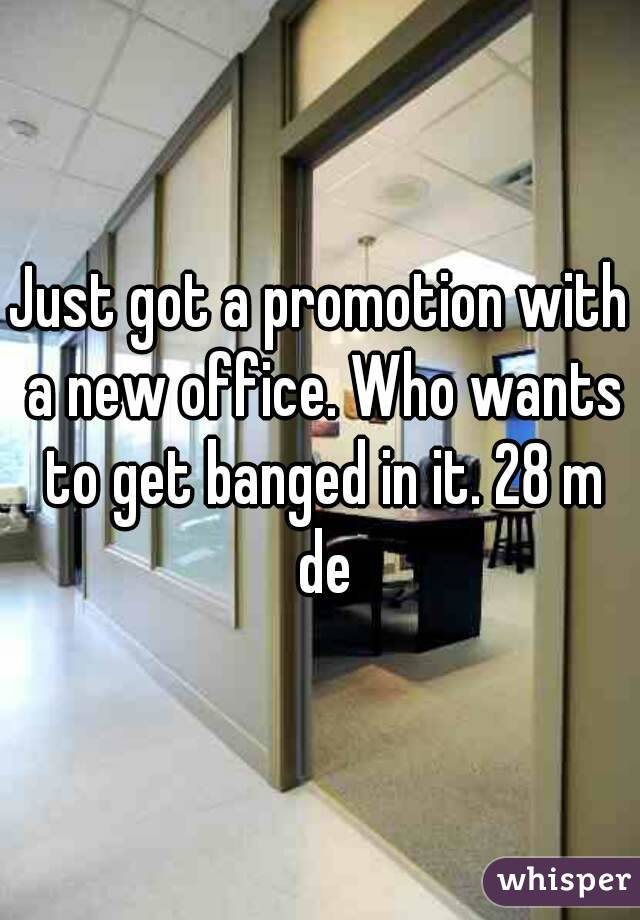 Just got a promotion with a new office. Who wants to get banged in it. 28 m de