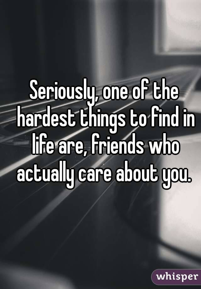 Seriously, one of the hardest things to find in life are, friends who actually care about you.