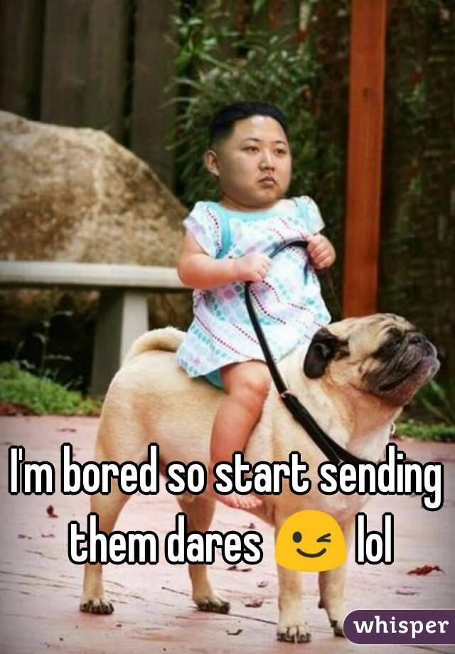 I'm bored so start sending them dares 😉 lol