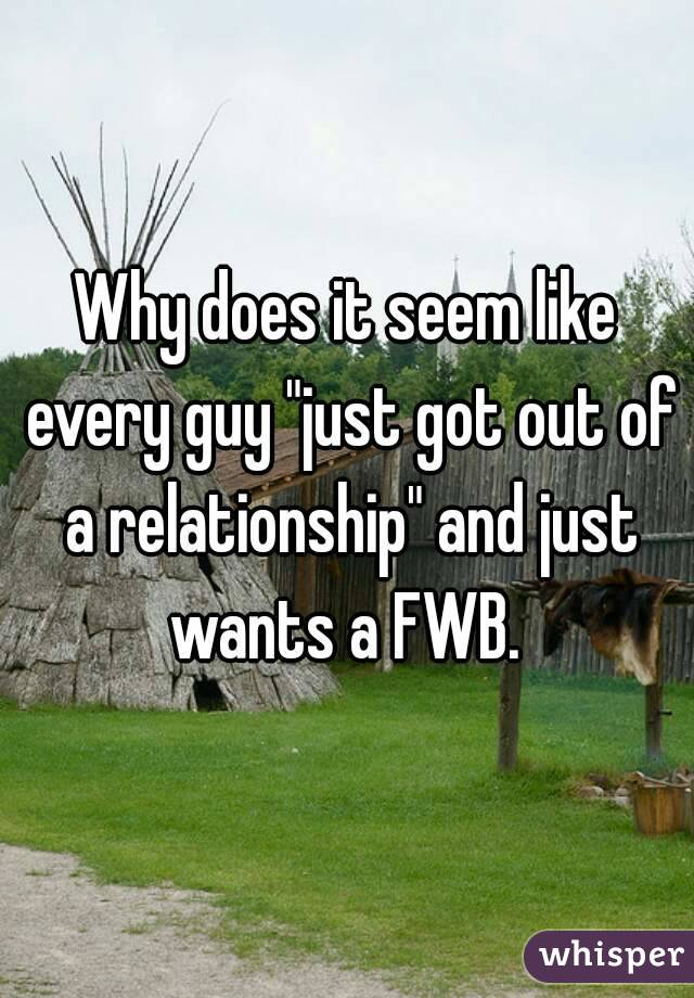 """Why does it seem like every guy """"just got out of a relationship"""" and just wants a FWB."""