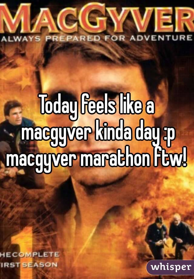 Today feels like a macgyver kinda day :p macgyver marathon ftw!