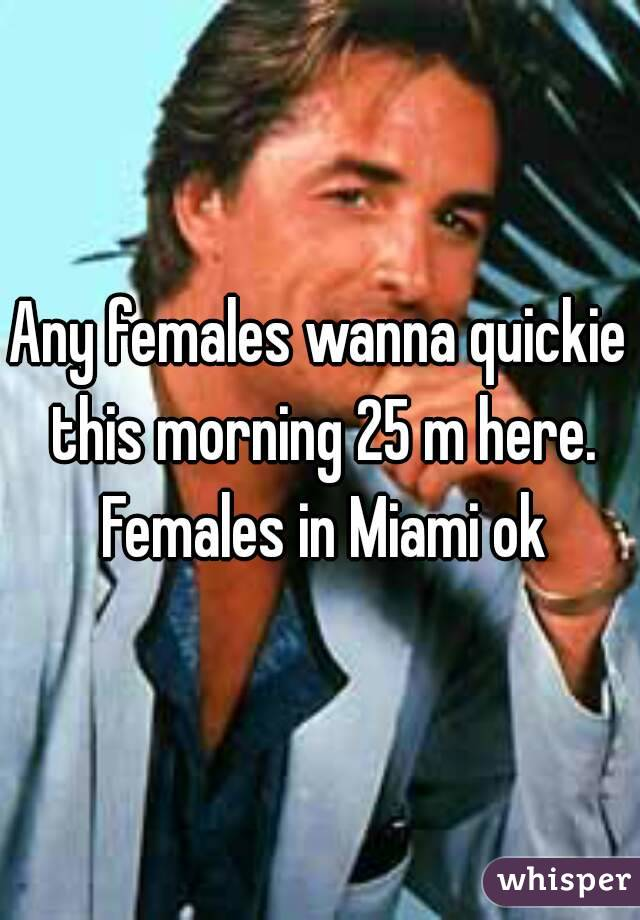 Any females wanna quickie this morning 25 m here. Females in Miami ok