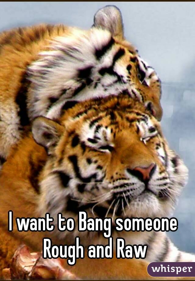 I want to Bang someone Rough and Raw