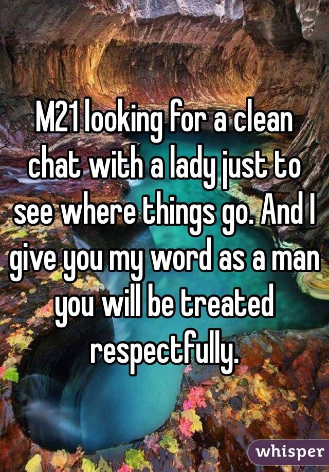 M21 looking for a clean chat with a lady just to see where things go. And I give you my word as a man you will be treated respectfully.