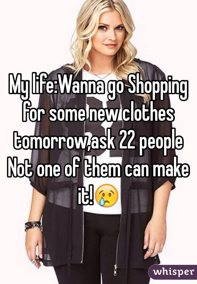My life:Wanna go Shopping for some new clothes tomorrow,ask 22 people Not one of them can make it!😢