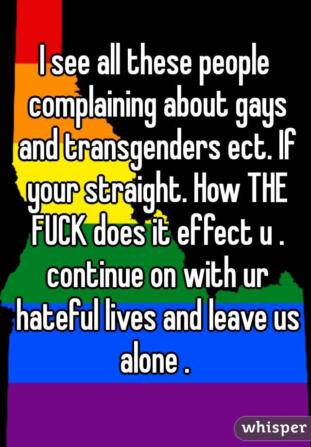 I see all these people complaining about gays and transgenders ect. If your straight. How THE FUCK does it effect u . continue on with ur hateful lives and leave us alone .