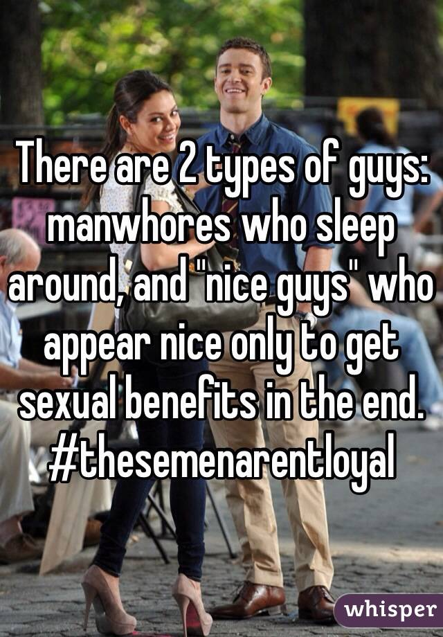 "There are 2 types of guys: manwhores who sleep around, and ""nice guys"" who appear nice only to get sexual benefits in the end. #thesemenarentloyal"