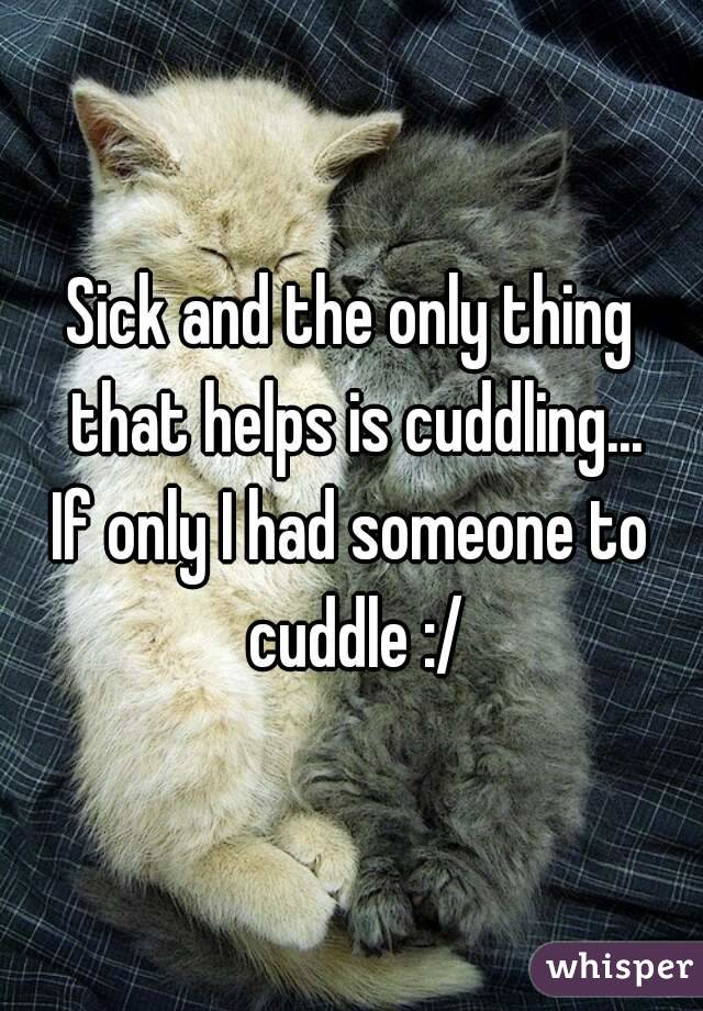 Sick and the only thing that helps is cuddling... If only I had someone to cuddle :/