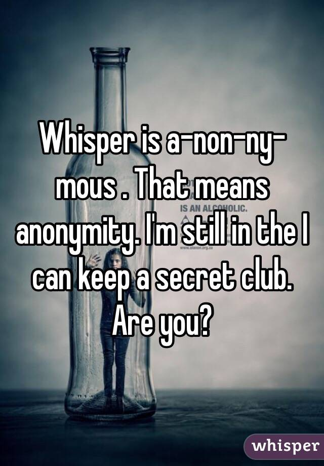 Whisper is a-non-ny-mous . That means anonymity. I'm still in the I can keep a secret club. Are you?