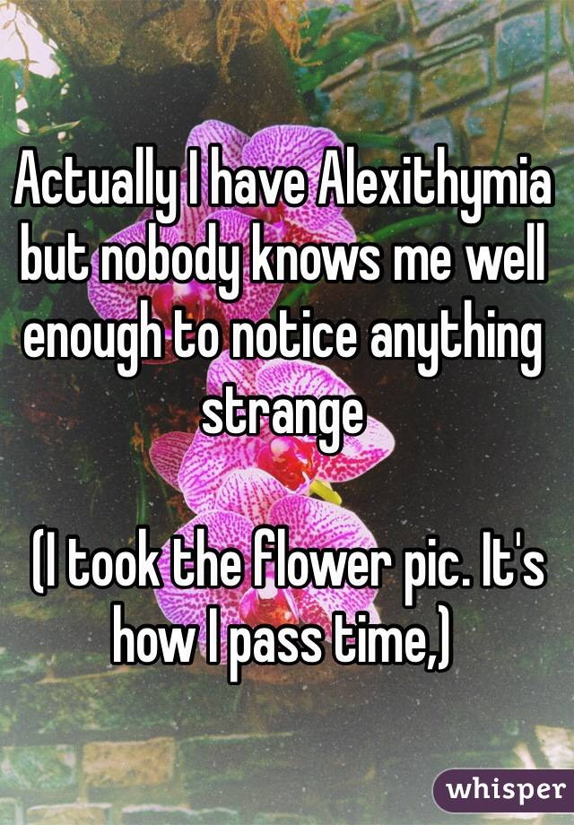 Actually I have Alexithymia but nobody knows me well enough to notice anything strange   (I took the flower pic. It's how I pass time,)