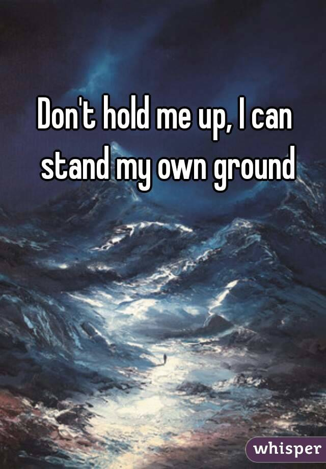 Don't hold me up, I can stand my own ground