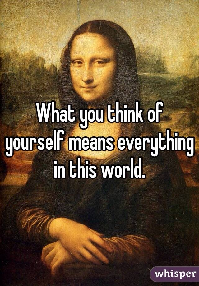 What you think of yourself means everything in this world.