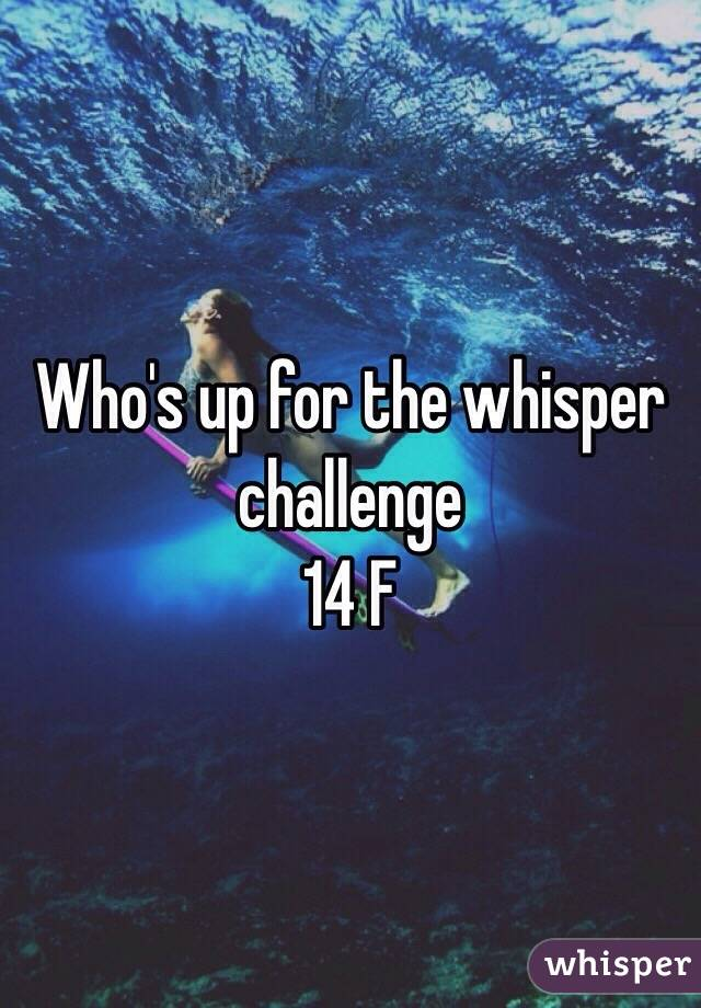 Who's up for the whisper challenge 14 F