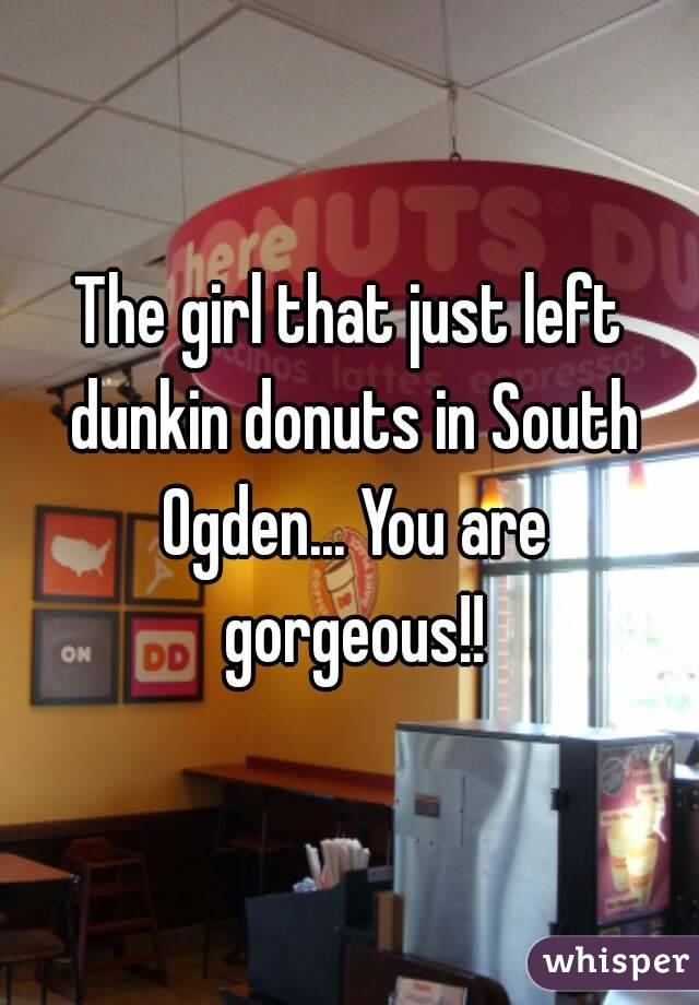 The girl that just left dunkin donuts in South Ogden... You are gorgeous!!
