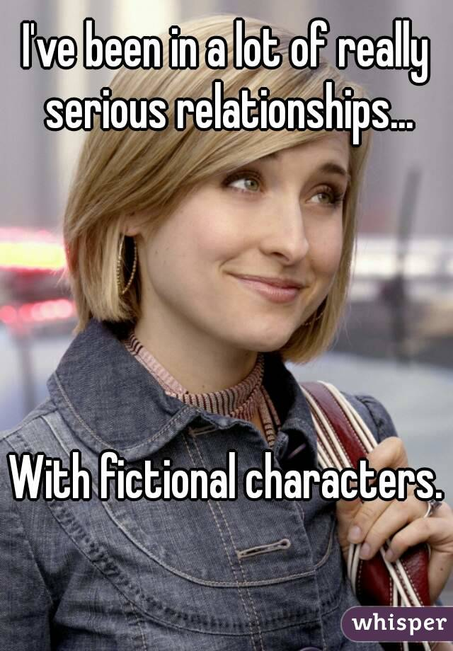 I've been in a lot of really serious relationships...      With fictional characters.