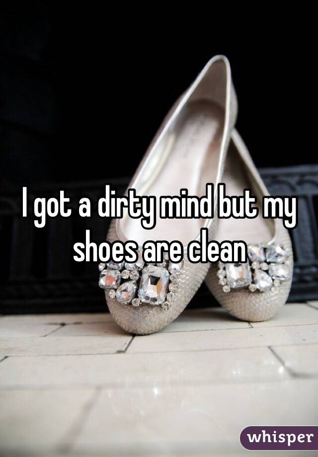 I got a dirty mind but my shoes are clean
