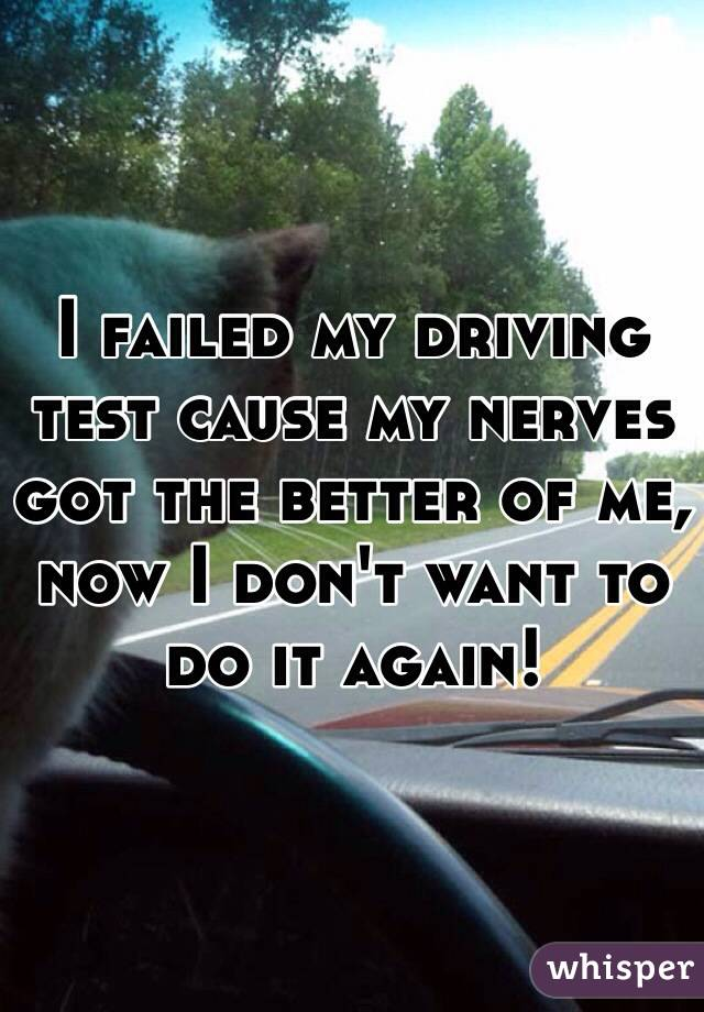 I failed my driving test cause my nerves got the better of me, now I don't want to do it again!