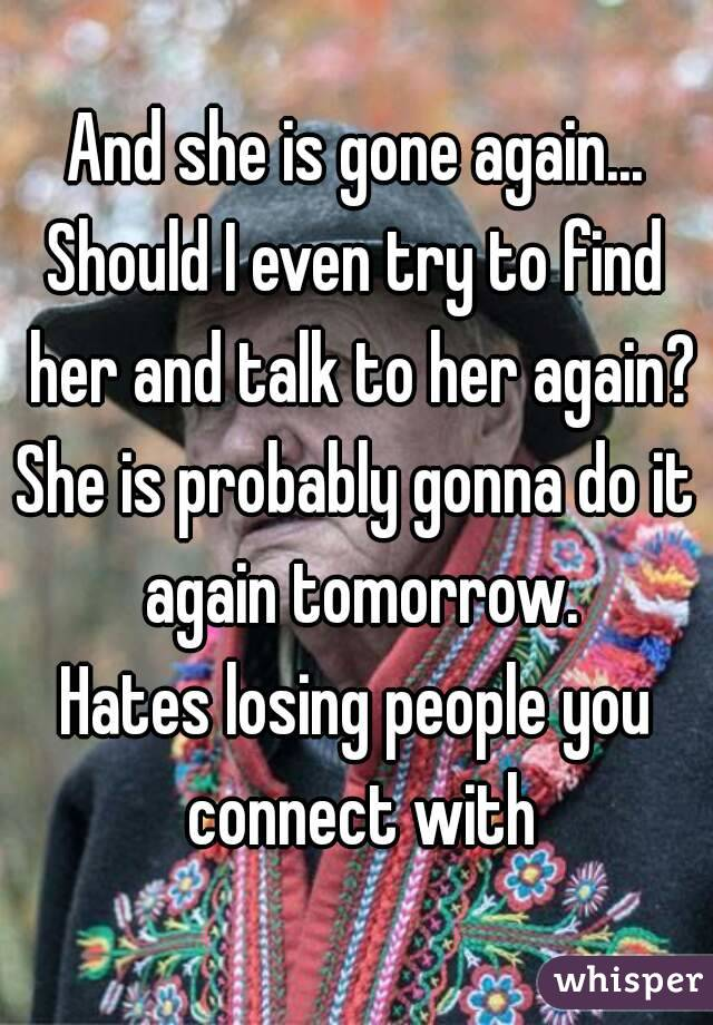 And she is gone again... Should I even try to find her and talk to her again? She is probably gonna do it again tomorrow. Hates losing people you connect with
