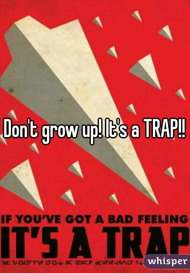 Don't grow up! It's a TRAP!!