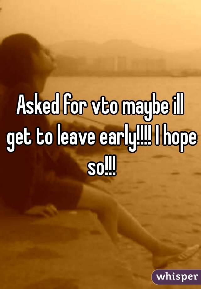 Asked for vto maybe ill get to leave early!!!! I hope so!!!