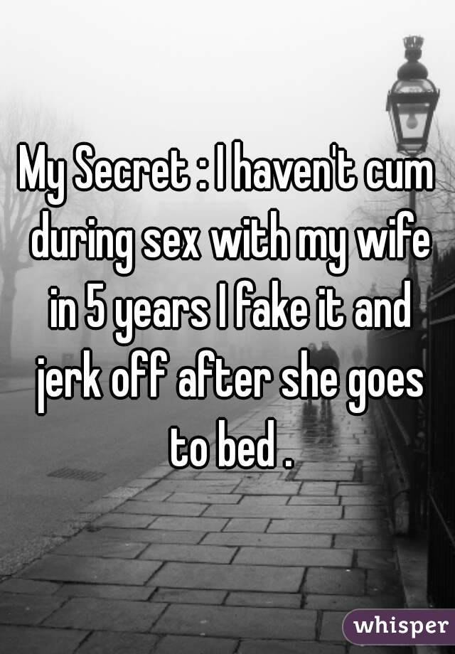 My Secret : I haven't cum during sex with my wife in 5 years I fake it and jerk off after she goes to bed .