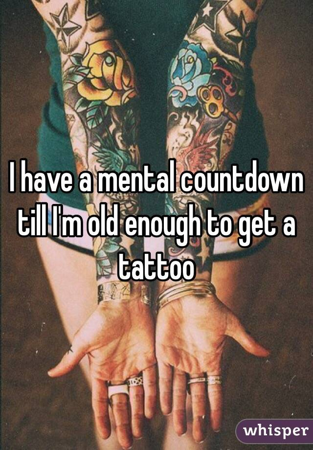 I have a mental countdown till I'm old enough to get a tattoo