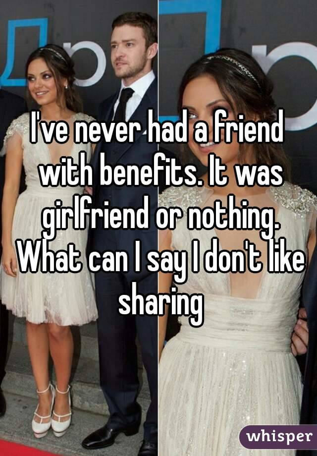 I've never had a friend with benefits. It was girlfriend or nothing. What can I say I don't like sharing