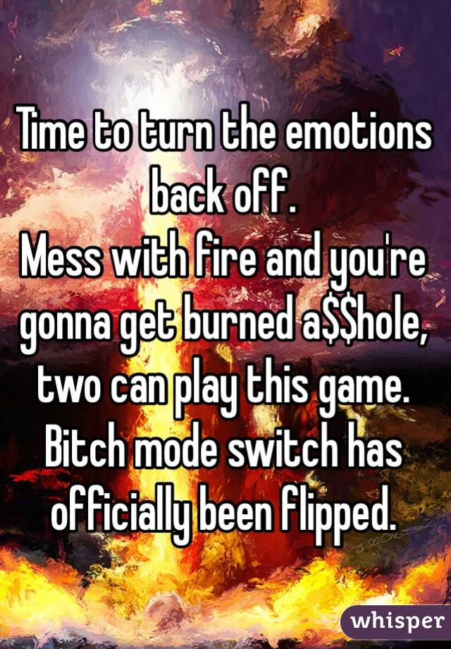 Time to turn the emotions back off.  Mess with fire and you're gonna get burned a$$hole, two can play this game.  Bitch mode switch has officially been flipped.