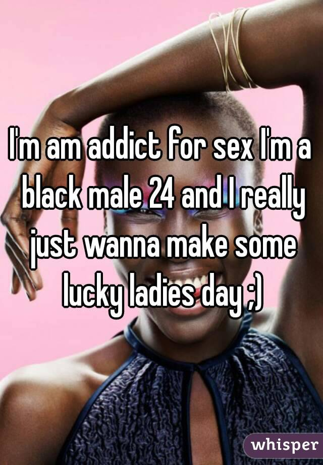 I'm am addict for sex I'm a black male 24 and I really just wanna make some lucky ladies day ;)