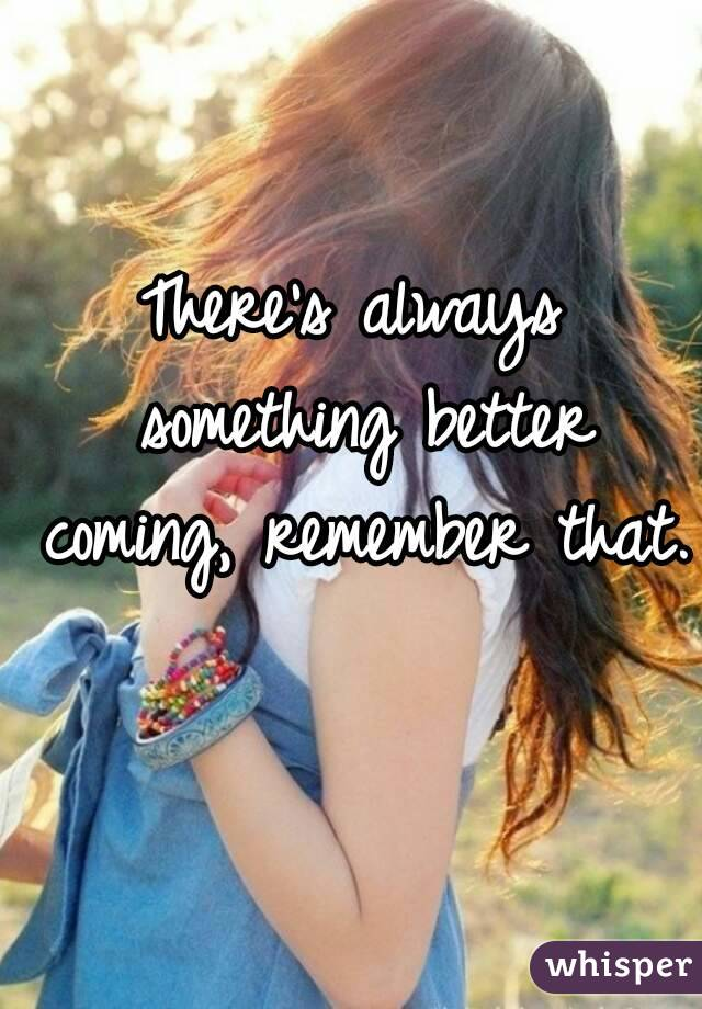 There's always something better coming, remember that.