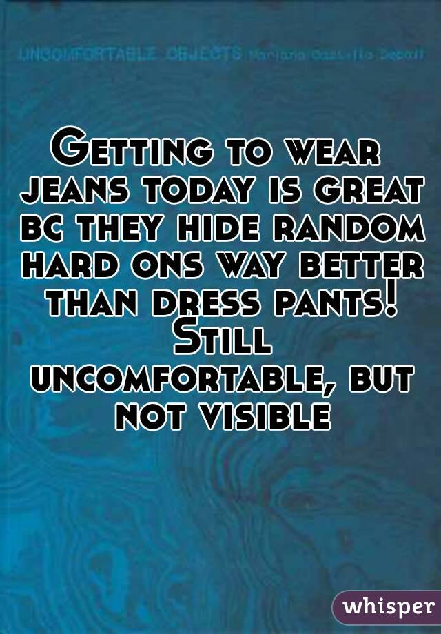 Getting to wear jeans today is great bc they hide random hard ons way better than dress pants! Still uncomfortable, but not visible