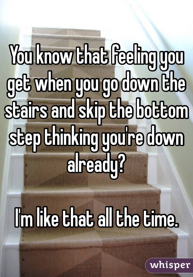 You know that feeling you get when you go down the stairs and skip the bottom step thinking you're down already?  I'm like that all the time.