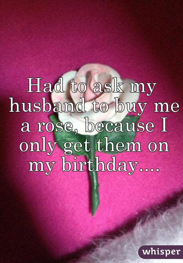 Had to ask my husband to buy me a rose, because I only get them on my birthday....