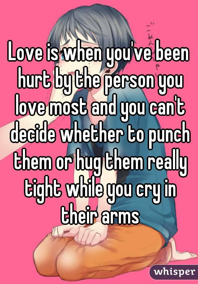 Love is when you've been hurt by the person you love most and you can't decide whether to punch them or hug them really tight while you cry in their arms