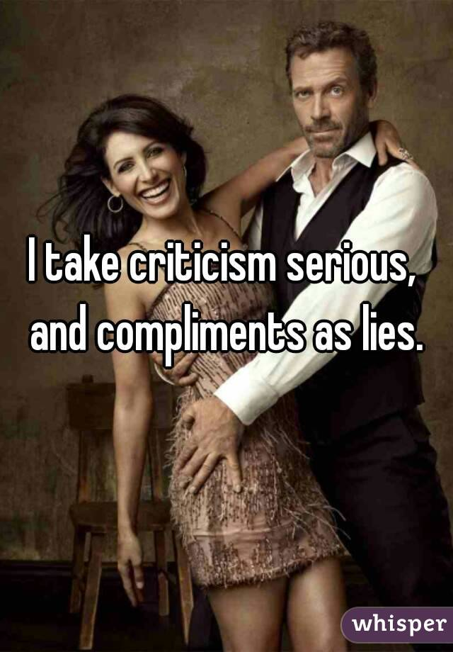 I take criticism serious, and compliments as lies.
