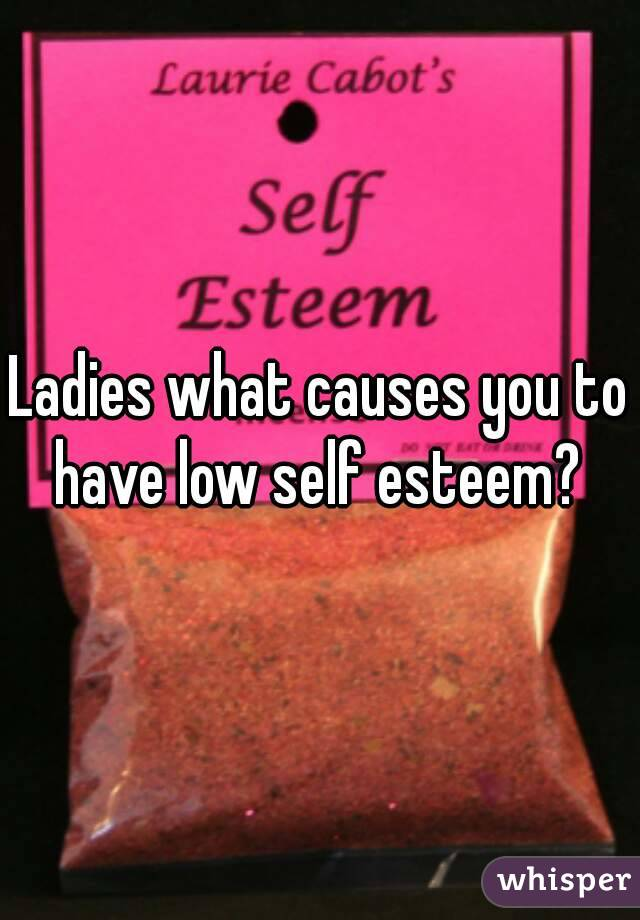 Ladies what causes you to have low self esteem?
