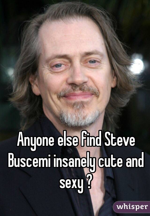 Anyone else find Steve Buscemi insanely cute and sexy ?