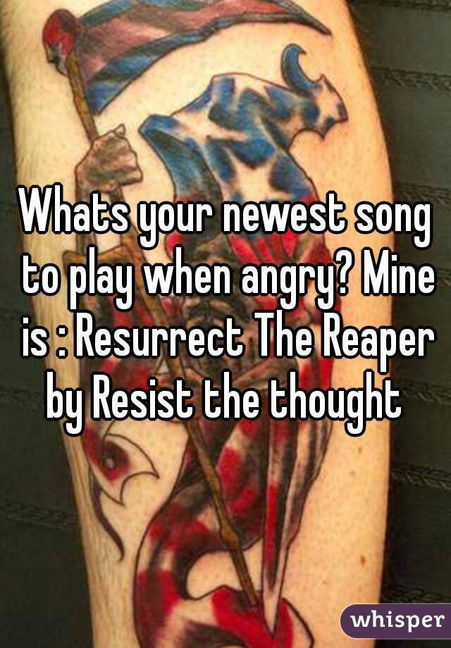 Whats your newest song to play when angry? Mine is : Resurrect The Reaper by Resist the thought