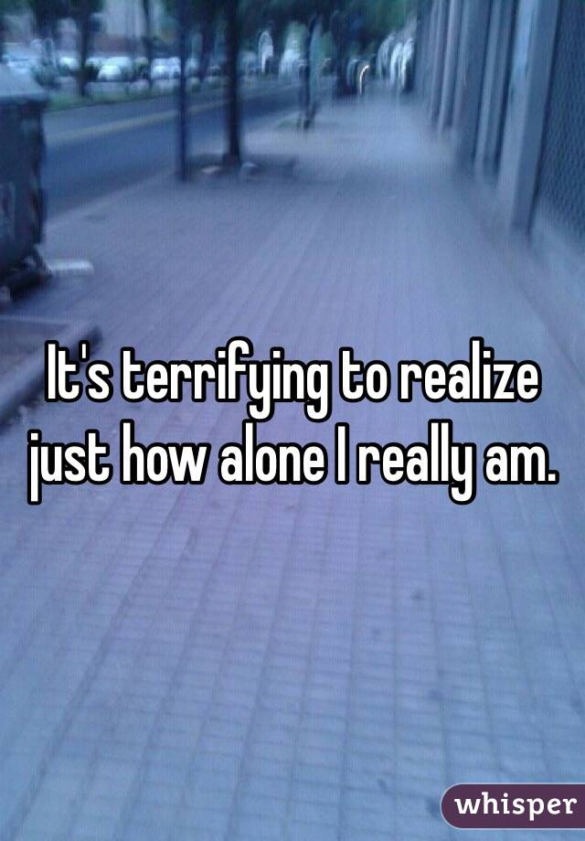 It's terrifying to realize just how alone I really am.