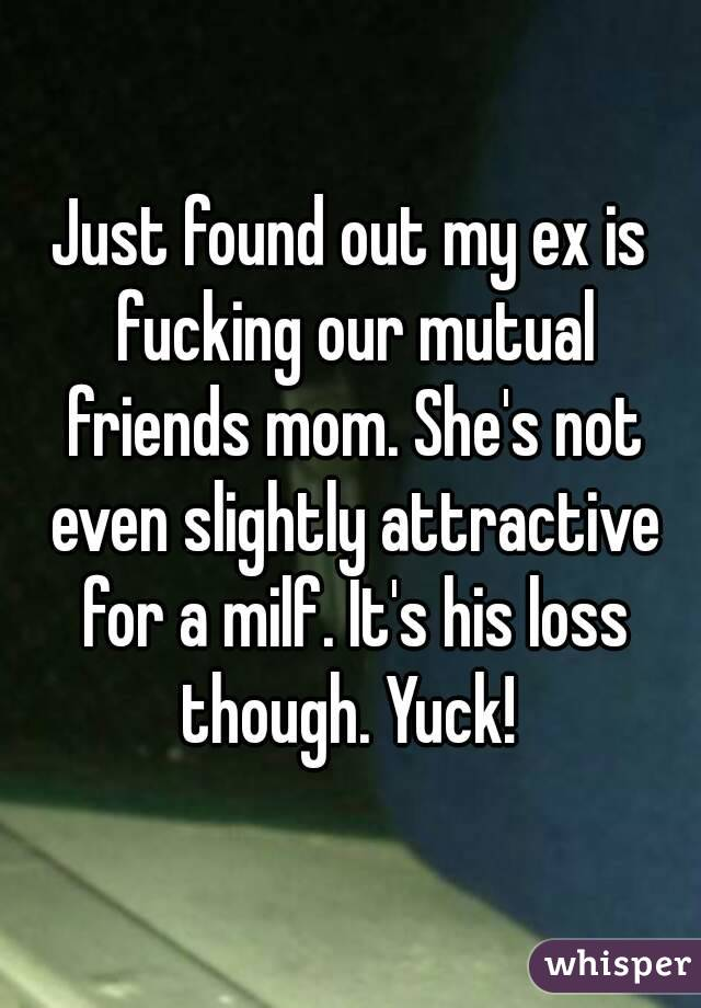 Just found out my ex is fucking our mutual friends mom. She's not even slightly attractive for a milf. It's his loss though. Yuck!